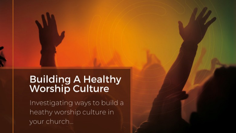 Building A Healthy Worship Culture - Training